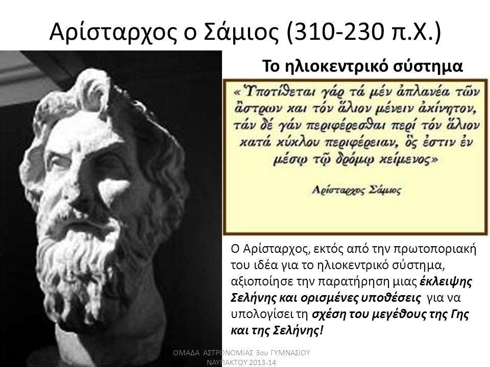 Αρίσταρχος ο Σάμιος (310-230 π.Χ.) Το ηλιοκεντρικό σύστημα Ο Αρίσταρχος, εκτός από την πρωτοποριακή του ιδέα για το ηλιοκεντρικό σύστημα, αξιοποίησε τ