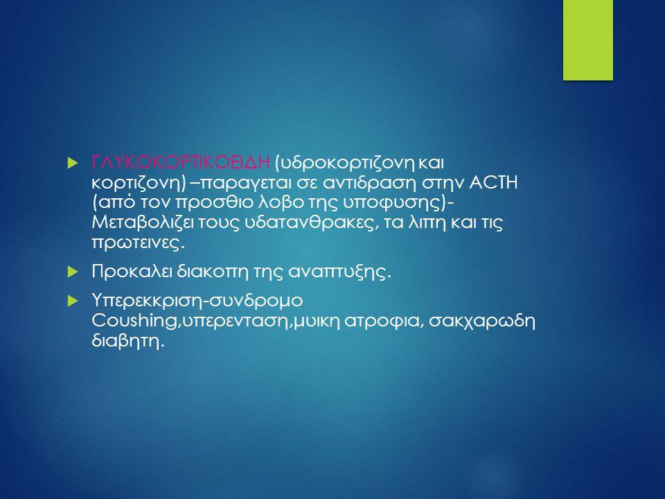  ΓΛΥΚΟΚΟΡΤΙΚΟΕΙΔΗ (υδροκορτιζονη και κορτιζονη) –παραγεται σε αντιδραση στην ACTH (από τον προσθιο λοβο της υποφυσης)- Μεταβολιζει τους υδατανθρακες,