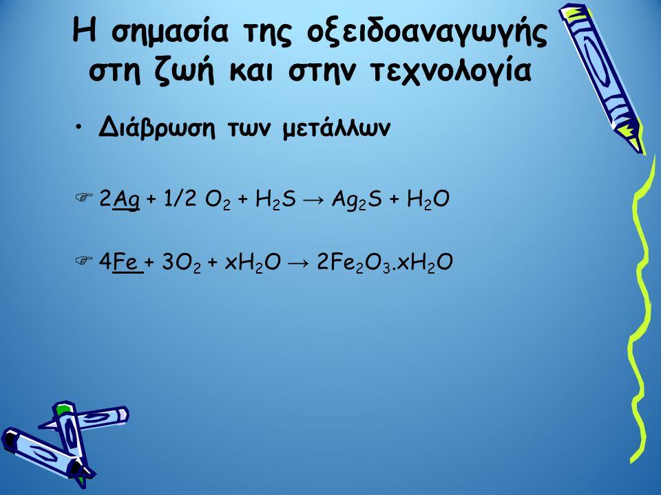 Η σημασία της οξειδοαναγωγής στη ζωή και στην τεχνολογία Διάβρωση των μετάλλων  2Ag + 1/2 O 2 + H 2 S → Ag 2 S + H 2 O  4Fe + 3O 2 + xH 2 O → 2Fe 2