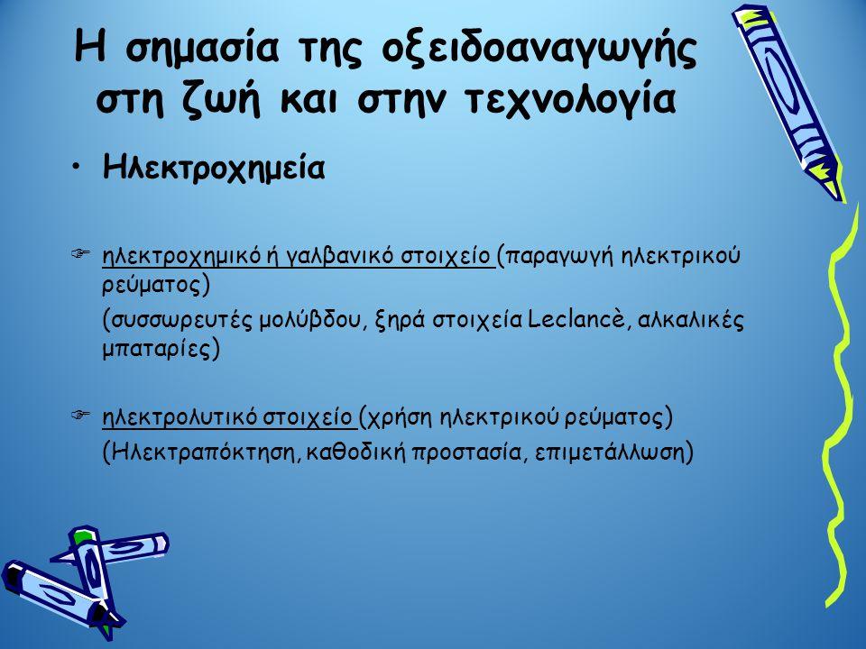 Ηλεκτροχημεία  ηλεκτροχημικό ή γαλβανικό στοιχείο (παραγωγή ηλεκτρικού ρεύματος) (συσσωρευτές μολύβδου, ξηρά στοιχεία Leclancè, αλκαλικές μπαταρίες)