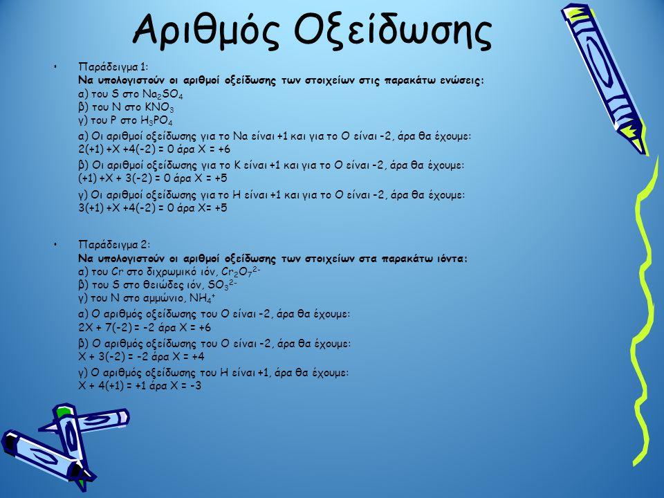 Αριθμός Οξείδωσης Παράδειγμα 1: Να υπολογιστούν οι αριθμοί οξείδωσης των στοιχείων στις παρακάτω ενώσεις: α) του S στο Na 2 SO 4 β) του Ν στο KNO 3 γ)