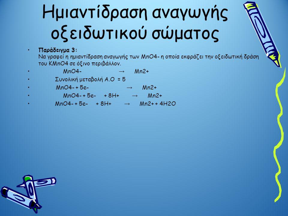 Ημιαντίδραση αναγωγής οξειδωτικού σώματος Παράδειγμα 3: Να γραφεί η ημιαντίδραση αναγωγής των MnO4- η οποία εκφράζει την οξειδωτική δράση του ΚMnO4 σε