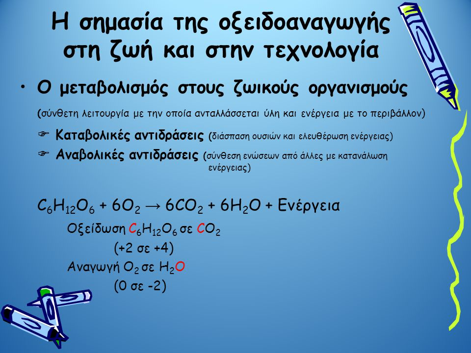 Αναπνοή Η κυτταρική αναπνοή συνίσταται στην οξείδωση της γλυκόζης (C 6 H 12 O 6 ) σε CO 2 και στην αναγωγή του O 2 σε H 2 O C 6 H 12 O 6 + 6O 2 → 6CO 2 + 6H 2 O Η σημασία της οξειδοαναγωγής στη ζωή και στην τεχνολογία