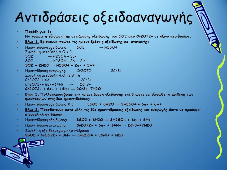 Αντιδράσεις οξειδοαναγωγής Παράδειγμα 1: Να γραφεί η εξίσωση της αντίδρασης οξείδωσης του SO2 από Cr2O72- σε όξινο περιβάλλον. Βήμα 1. Βρίσκουμε πρώτα