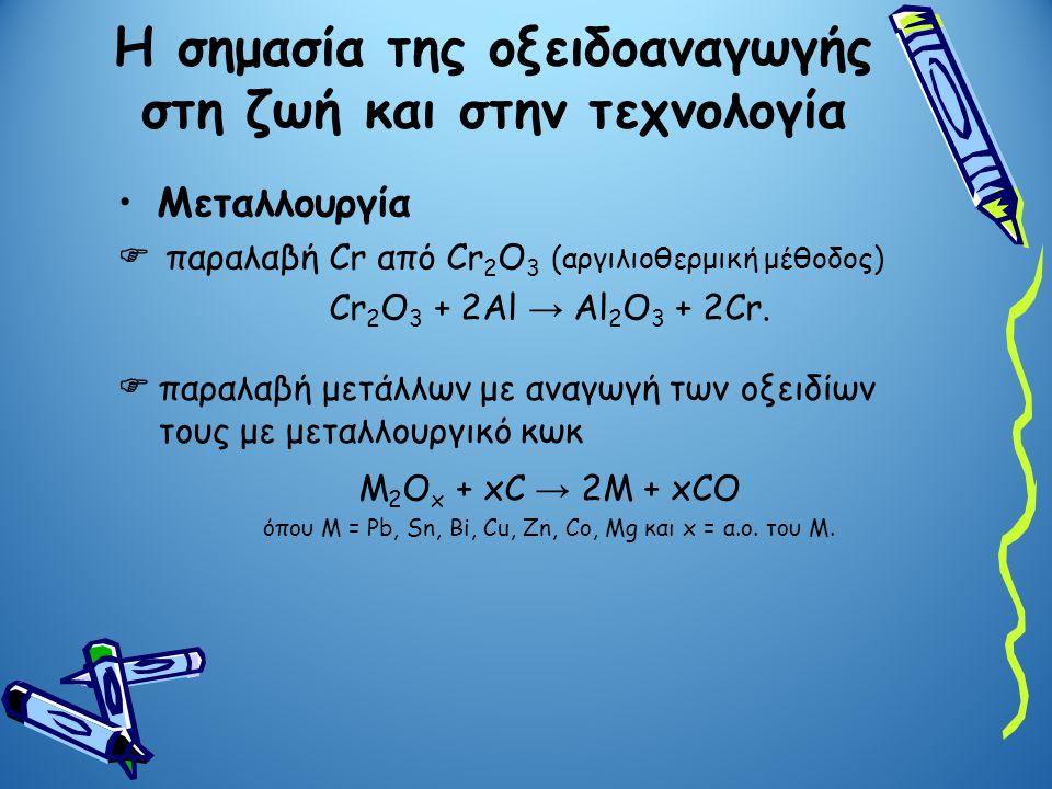 Η σημασία της οξειδοαναγωγής στη ζωή και στην τεχνολογία Μεταλλουργία  παραλαβή Cr από Cr 2 O 3 (αργιλιοθερμική μέθοδος) Cr 2 O 3 + 2Al → Al 2 O 3 +