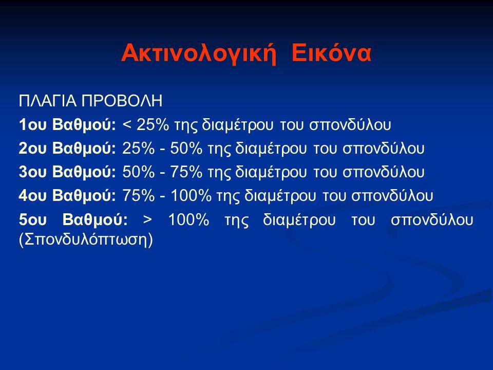 Ακτινολογική Εικόνα ΠΛΑΓΙΑ ΠΡΟΒΟΛΗ 1ου Βαθμού: < 25% της διαμέτρου του σπονδύλου 2ου Βαθμού: 25% - 50% της διαμέτρου του σπονδύλου 3ου Βαθμού: 50% - 75% της διαμέτρου του σπονδύλου 4ου Βαθμού: 75% - 100% της διαμέτρου του σπονδύλου 5ου Βαθμού: > 100% της διαμέτρου του σπονδύλου (Σπονδυλόπτωση)