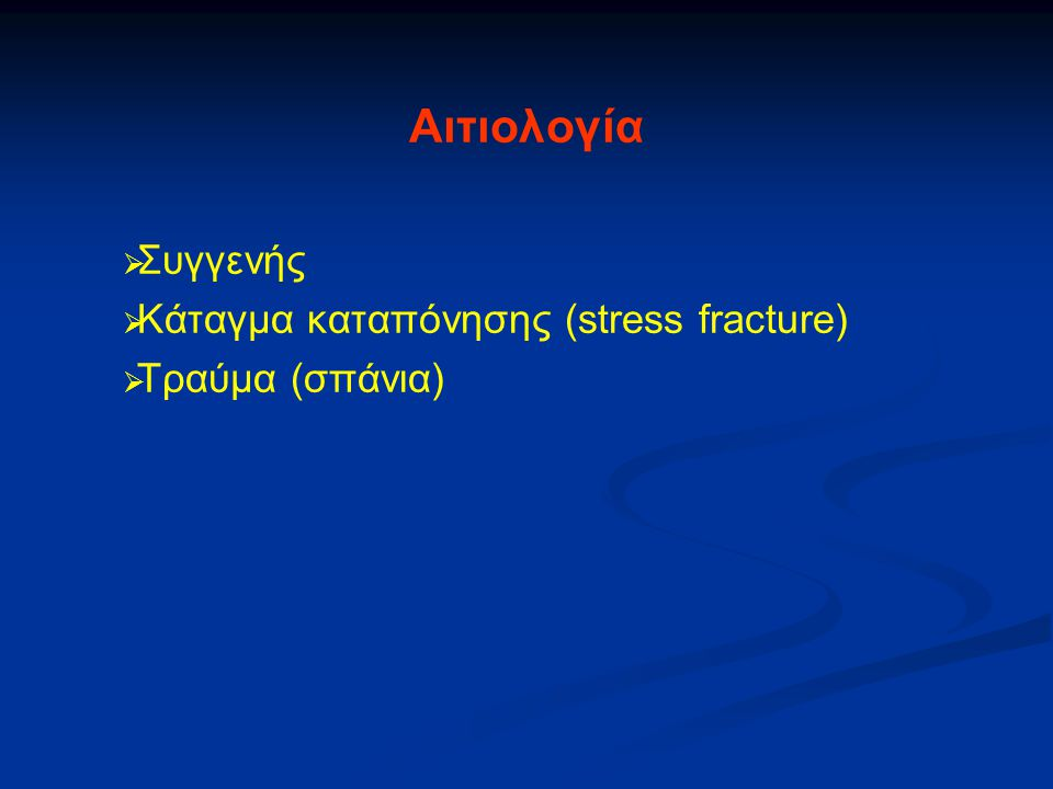   Συγγενής   Κάταγμα καταπόνησης (stress fracture)   Τραύμα (σπάνια) Αιτιολογία