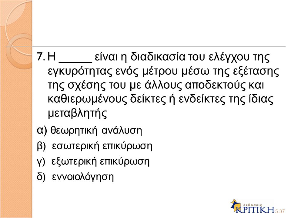 7. Η _____ είναι η διαδικασία του ελέγχου της εγκυρότητας ενός μέτρου μέσω της εξέτασης της σχέσης του με άλλους α π οδεκτούς και καθιερωμένους δείκτε