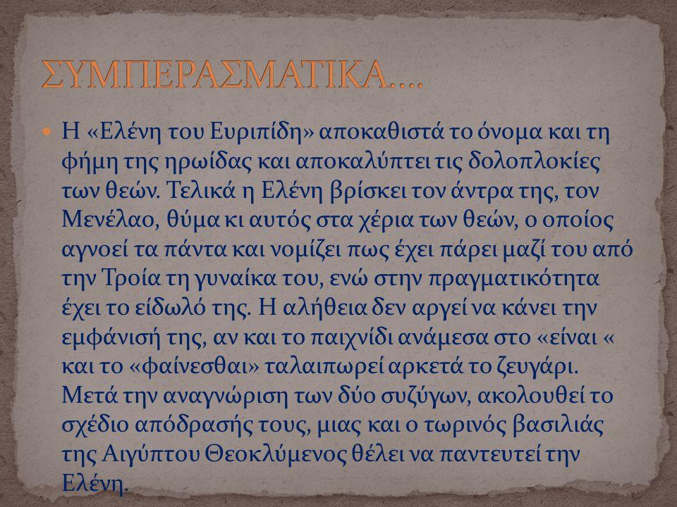 Η «Ελένη του Ευριπίδη» αποκαθιστά το όνομα και τη φήμη της ηρωίδας και αποκαλύπτει τις δολοπλοκίες των θεών. Τελικά η Ελένη βρίσκει τον άντρα της, τον