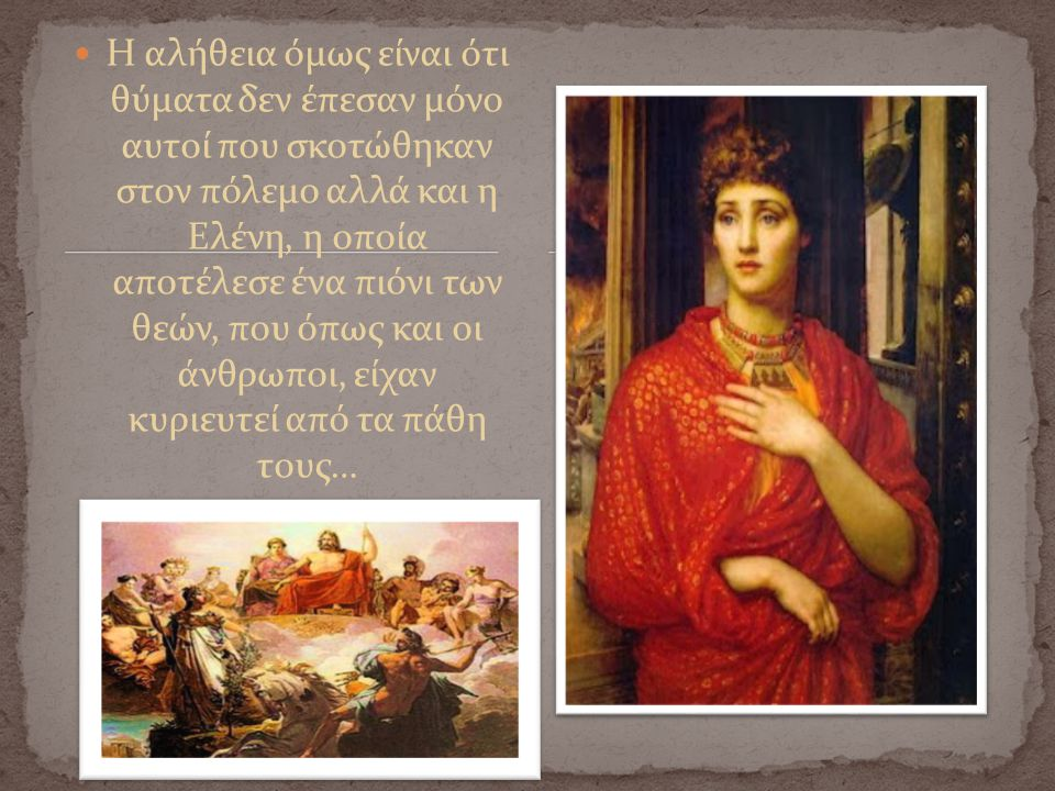 Η αλήθεια όμως είναι ότι θύματα δεν έπεσαν μόνο αυτοί που σκοτώθηκαν στον πόλεμο αλλά και η Ελένη, η οποία αποτέλεσε ένα πιόνι των θεών, που όπως και