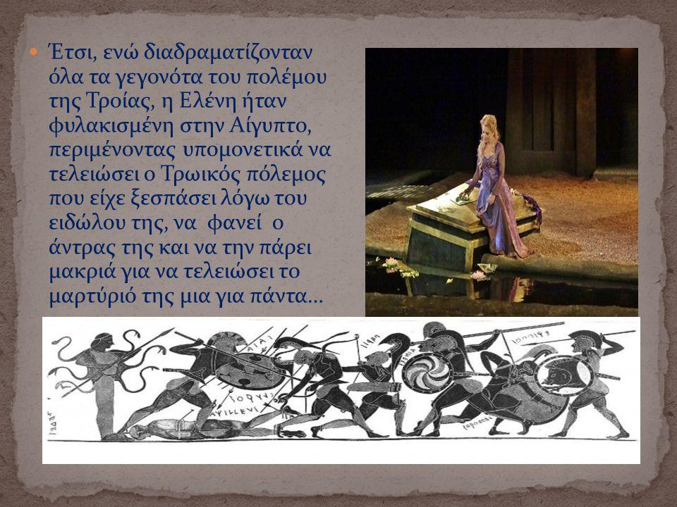 Έτσι, ενώ διαδραματίζονταν όλα τα γεγονότα του πολέμου της Τροίας, η Ελένη ήταν φυλακισμένη στην Αίγυπτο, περιμένοντας υπομονετικά να τελειώσει ο Τρωι