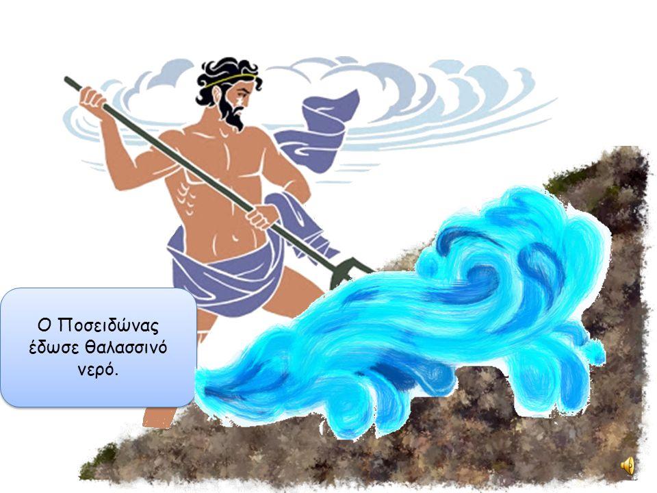 Ο Ποσειδώνας έδωσε θαλασσινό νερό.