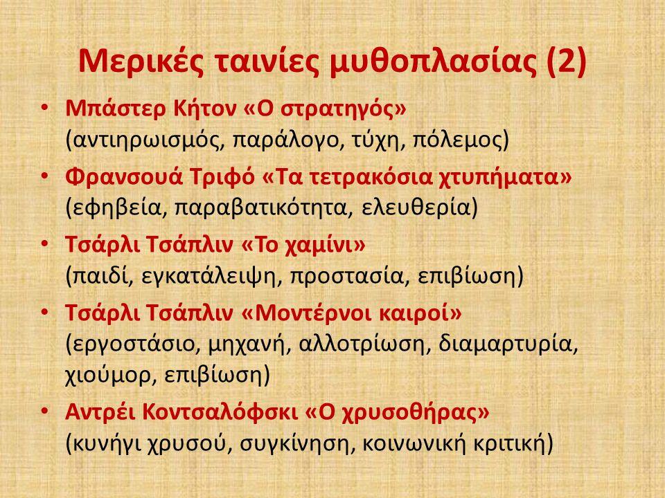 Μερικές ταινίες μυθοπλασίας (2) Μπάστερ Κήτον «Ο στρατηγός» (αντιηρωισμός, παράλογο, τύχη, πόλεμος) Φρανσουά Τριφό «Τα τετρακόσια χτυπήματα» (εφηβεία, παραβατικότητα, ελευθερία) Τσάρλι Τσάπλιν «Το χαμίνι» (παιδί, εγκατάλειψη, προστασία, επιβίωση) Τσάρλι Τσάπλιν «Μοντέρνοι καιροί» (εργοστάσιο, μηχανή, αλλοτρίωση, διαμαρτυρία, χιούμορ, επιβίωση) Αντρέι Κοντσαλόφσκι «Ο χρυσοθήρας» (κυνήγι χρυσού, συγκίνηση, κοινωνική κριτική)