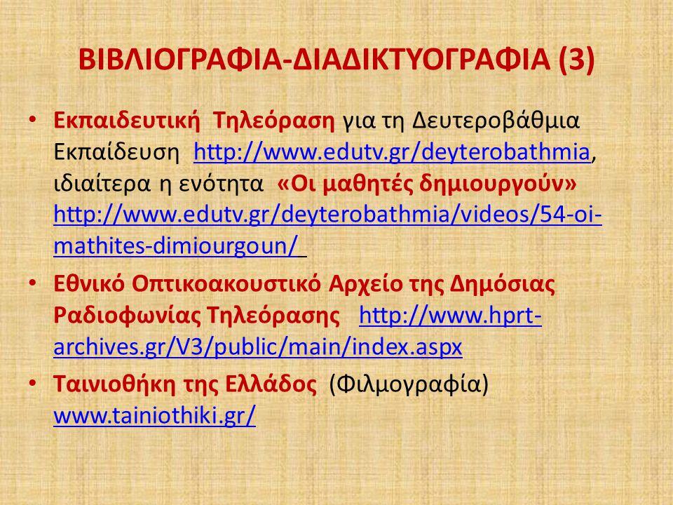 ΒΙΒΛΙΟΓΡΑΦΙΑ-ΔΙΑΔΙΚΤΥΟΓΡΑΦΙΑ (3) Εκπαιδευτική Τηλεόραση για τη Δευτεροβάθμια Εκπαίδευση http://www.edutv.gr/deyterobathmia, ιδιαίτερα η ενότητα «Οι μαθητές δημιουργούν» http://www.edutv.gr/deyterobathmia/videos/54-oi- mathites-dimiourgoun/ http://www.edutv.gr/deyterobathmia http://www.edutv.gr/deyterobathmia/videos/54-oi- mathites-dimiourgoun/ Εθνικό Οπτικοακουστικό Αρχείο της Δημόσιας Ραδιοφωνίας Τηλεόρασης http://www.hprt- archives.gr/V3/public/main/index.aspxhttp://www.hprt- archives.gr/V3/public/main/index.aspx Ταινιοθήκη της Ελλάδος (Φιλμογραφία) www.tainiothiki.gr/ www.tainiothiki.gr/