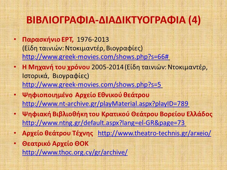 ΒΙΒΛΙΟΓΡΑΦΙΑ-ΔΙΑΔΙΚΤΥΟΓΡΑΦΙΑ (4) Παρασκήνιο ΕΡΤ, 1976-2013 (Είδη ταινιών: Ντοκιμαντέρ, Βιογραφίες) http://www.greek-movies.com/shows.php?s=66# http://www.greek-movies.com/shows.php?s=66# Η Μηχανή του χρόνου 2005-2014 (Είδη ταινιών: Ντοκιμαντέρ, Ιστορικά, Βιογραφίες) http://www.greek-movies.com/shows.php?s=5 http://www.greek-movies.com/shows.php?s=5 Ψηφιοποιημένο Αρχείο Εθνικού θεάτρου http://www.nt-archive.gr/playMaterial.aspx?playID=789 http://www.nt-archive.gr/playMaterial.aspx?playID=789 Ψηφιακή Βιβλιοθήκη του Κρατικού Θεάτρου Βορείου Ελλάδος http://www.ntng.gr/default.aspx?lang=el-GR&page=73 http://www.ntng.gr/default.aspx?lang=el-GR&page=73 Αρχείο θεάτρου Τέχνης http://www.theatro-technis.gr/arxeio/ http://www.theatro-technis.gr/arxeio/ Θεατρικό Αρχείο ΘΟΚ http://www.thoc.org.cy/gr/archive/ http://www.thoc.org.cy/gr/archive/