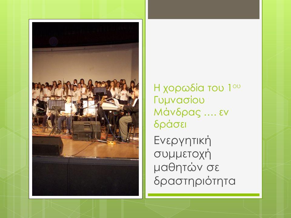 Η χορωδία του 1 ου Γυμνασίου Μάνδρας …. εν δράσει Ενεργητική συμμετοχή μαθητών σε δραστηριότητα