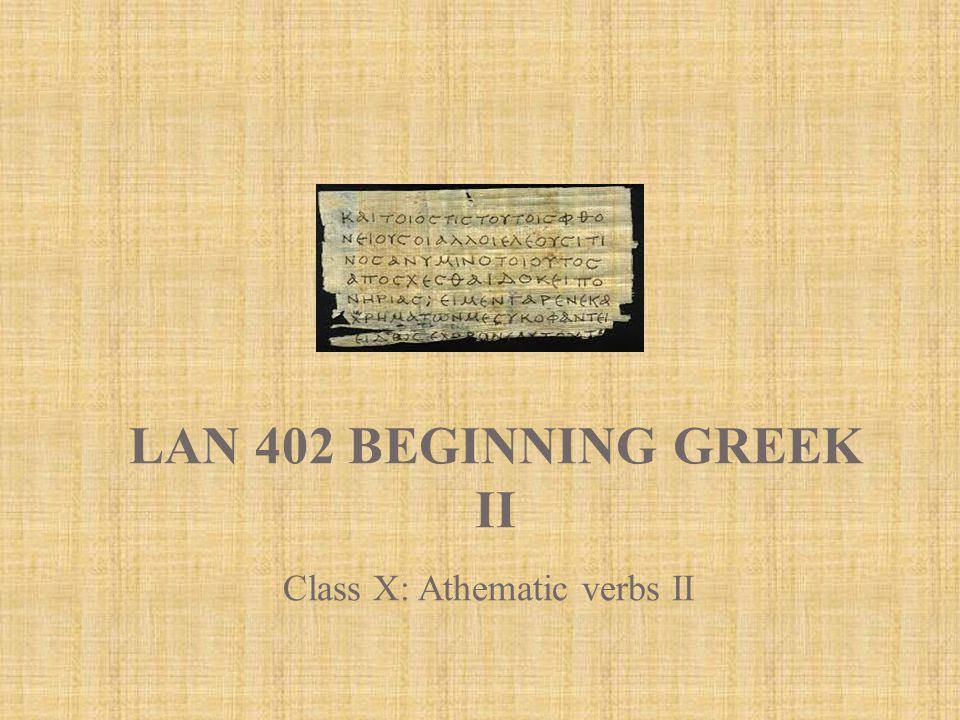 LAN 402 BEGINNING GREEK II Class X: Athematic verbs II