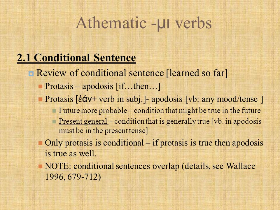 Athematic - μι verbs 2.1.1 First class conditional sentences  Condition of fact if something is true [let's assume it is], then such and such will occur Protasis introduced w/ ε ἰ and the verb is in indicative ε ἰ ἡ δεξία σου χε ὶ ρ σκανδαλίζει σε, ἔ κκοψον α ὐ τήν If your right hand causes you to sin, cut it off.