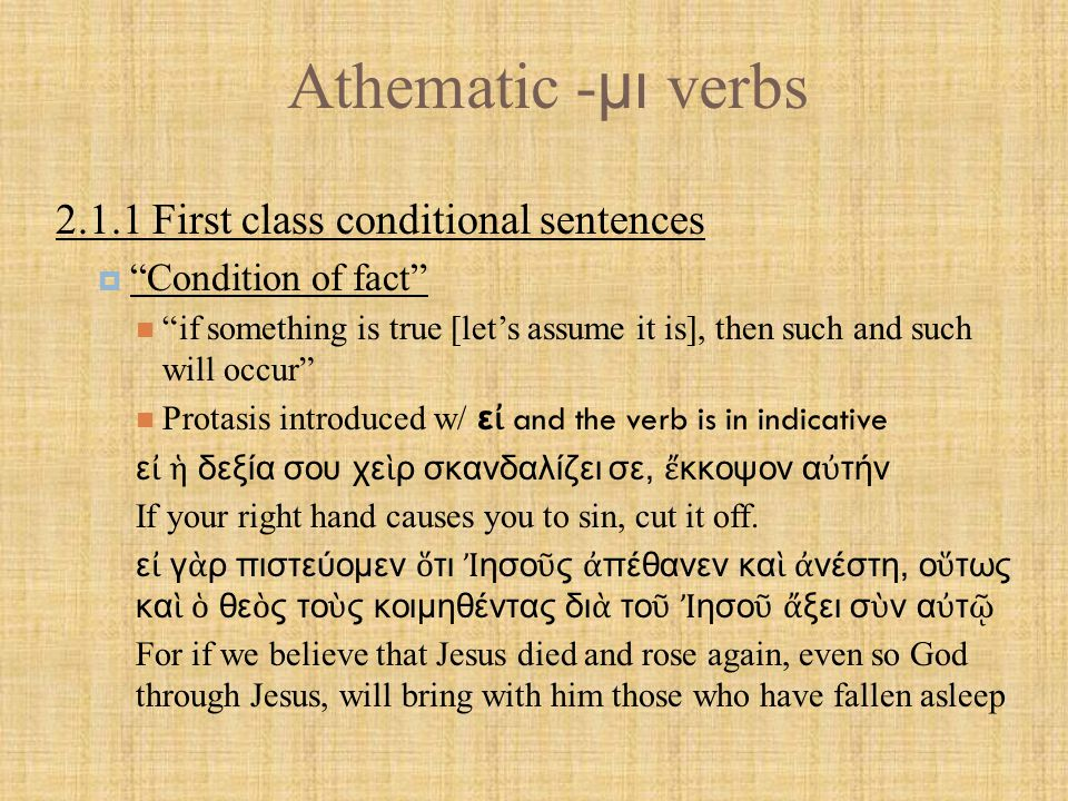 Athematic - μι verbs 2.1.2 Second Class Conditional Sentences  Contrary to fact if something is true [though it's not] then such and such will occur [falseness of the protasis is assumed in the argument] Protasis is introduced w/ ε ἰ and indicative verb; apodosis normally has ἄ ν + indicative verb [same tense as protasis] ε ἰ γ ὰ ρ ἔ γνωσαν, ο ὐ κ ἄ ν τ ὸ ν κύριον τ ῆ ς δόξης ἐ σταύρωσαν For if they had known, they would not have crucified the Lord of glory (1 Cor 2:8)