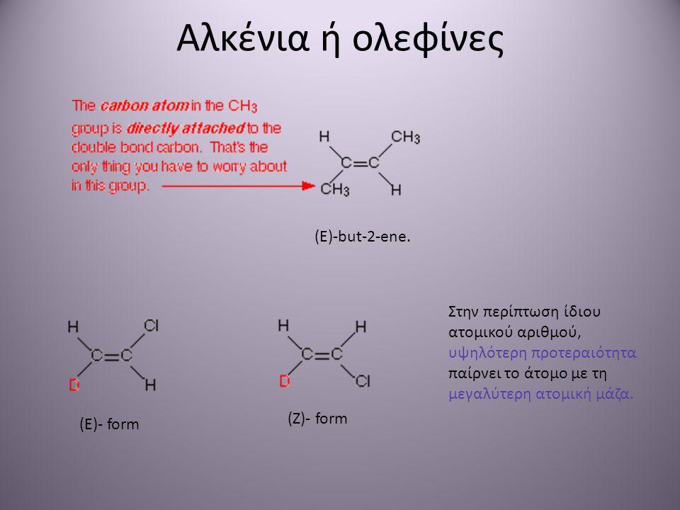 Αλκένια ή ολεφίνες (E)-but-2-ene. (E)- form (Ζ)- form Στην περίπτωση ίδιου ατομικού αριθμού, υψηλότερη προτεραιότητα παίρνει το άτομο με τη μεγαλύτερη