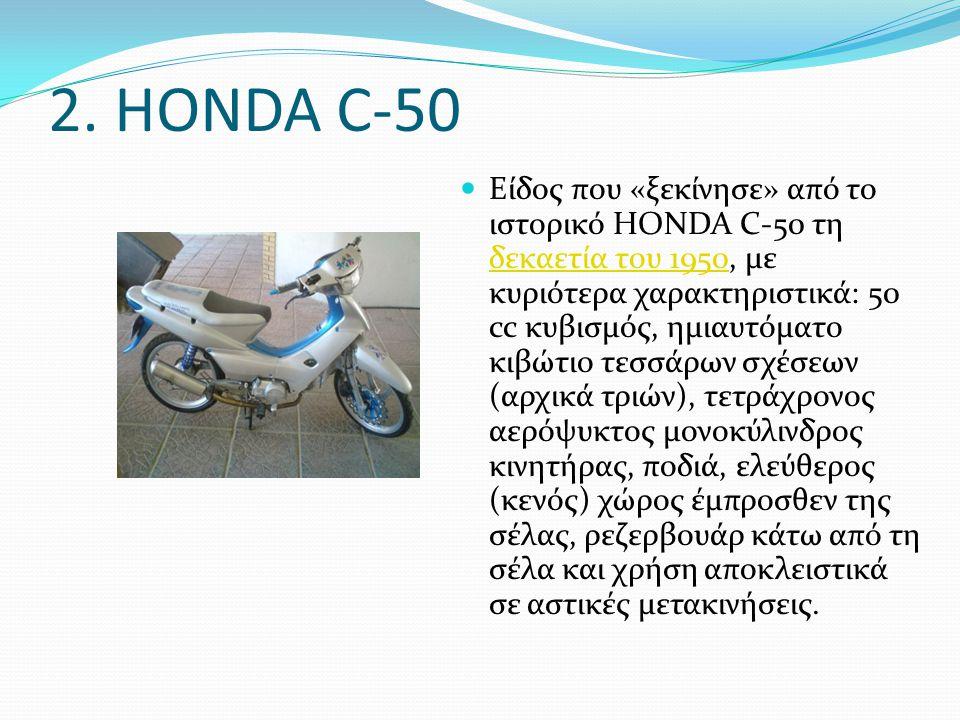 2. HONDA C-50 Είδος που «ξεκίνησε» από το ιστορικό HONDA C-50 τη δεκαετία του 1950, με κυριότερα χαρακτηριστικά: 50 cc κυβισμός, ημιαυτόματο κιβώτιο τ