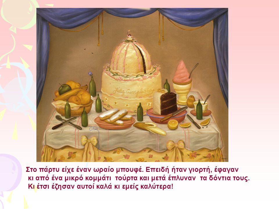 Στο πάρτυ είχε έναν ωραίο μπουφέ. Επειδή ήταν γιορτή, έφαγαν κι από ένα μικρό κομμάτι τούρτα και μετά έπλυναν τα δόντια τους. Κι έτσι έζησαν αυτοί καλ