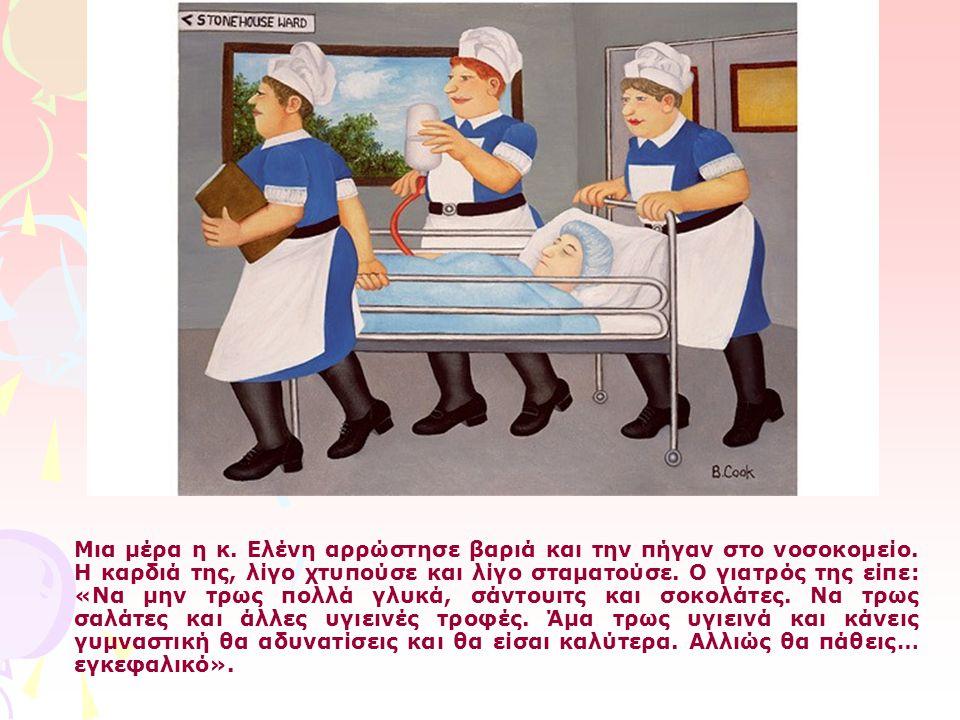 Μια μέρα η κ. Ελένη αρρώστησε βαριά και την πήγαν στο νοσοκομείο. Η καρδιά της, λίγο χτυπούσε και λίγο σταματούσε. Ο γιατρός της είπε: «Να μην τρως πο