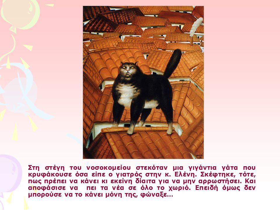 Στη στέγη του νοσοκομείου στεκόταν μια γιγάντια γάτα που κρυφάκουσε όσα είπε ο γιατρός στην κ. Ελένη. Σκέφτηκε, τότε, πως πρέπει να κάνει κι εκείνη δί