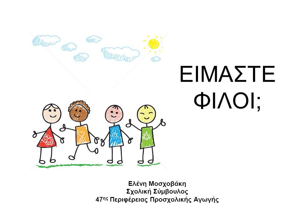 ΕΙΜΑΣΤΕ ΦΙΛΟΙ; Ελένη Μοσχοβάκη Σχολική Σύμβουλος 47 ης Περιφέρειας Προσχολικής Αγωγής