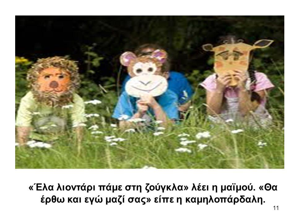 11 «Έλα λιοντάρι πάμε στη ζούγκλα» λέει η μαϊμού. «Θα έρθω και εγώ μαζί σας» είπε η καμηλοπάρδαλη.