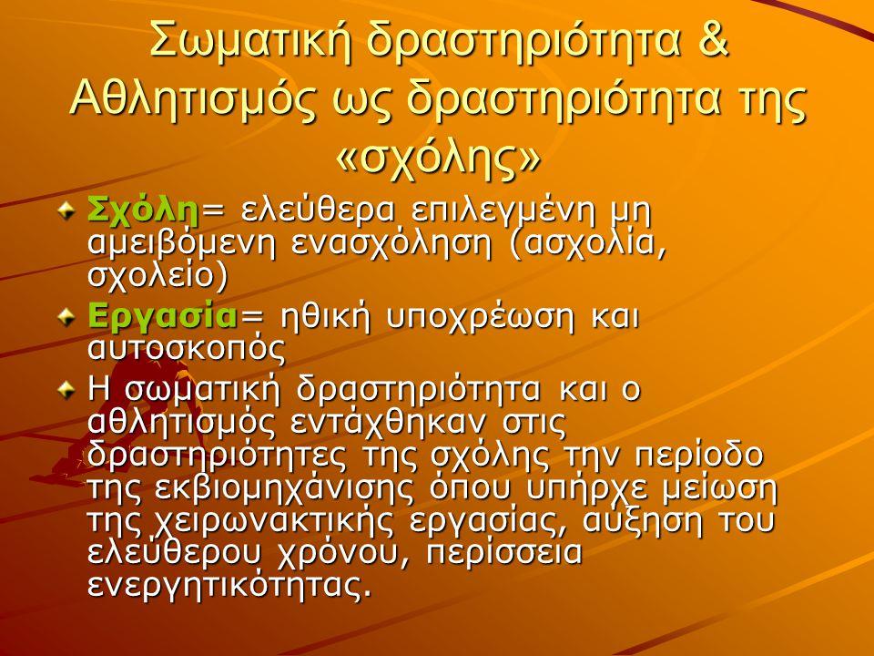 Σωματική δραστηριότητα & Αθλητισμός ως δραστηριότητα της «σχόλης» Σχόλη= ελεύθερα επιλεγμένη μη αμειβόμενη ενασχόληση (ασχολία, σχολείο) Εργασία= ηθική υποχρέωση και αυτοσκοπός Η σωματική δραστηριότητα και ο αθλητισμός εντάχθηκαν στις δραστηριότητες της σχόλης την περίοδο της εκβιομηχάνισης όπου υπήρχε μείωση της χειρωνακτικής εργασίας, αύξηση του ελεύθερου χρόνου, περίσσεια ενεργητικότητας.