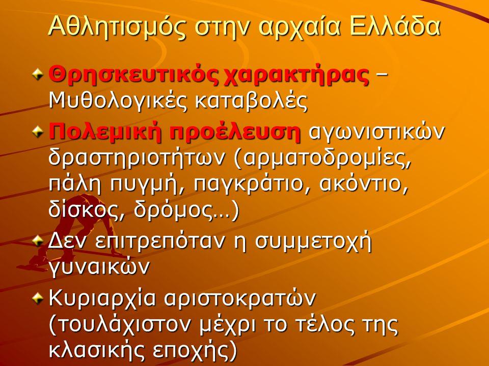 Αθλητισμός στην αρχαία Ελλάδα Θρησκευτικός χαρακτήρας – Μυθολογικές καταβολές Πολεμική προέλευση αγωνιστικών δραστηριοτήτων (αρματοδρομίες, πάλη πυγμή, παγκράτιο, ακόντιο, δίσκος, δρόμος…) Δεν επιτρεπόταν η συμμετοχή γυναικών Κυριαρχία αριστοκρατών (τουλάχιστον μέχρι το τέλος της κλασικής εποχής)