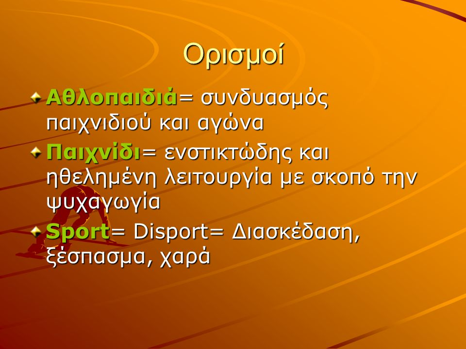 Ορισμοί Αθλοπαιδιά= συνδυασμός παιχνιδιού και αγώνα Παιχνίδι= ενστικτώδης και ηθελημένη λειτουργία με σκοπό την ψυχαγωγία Sport= Disport= Διασκέδαση, ξέσπασμα, χαρά
