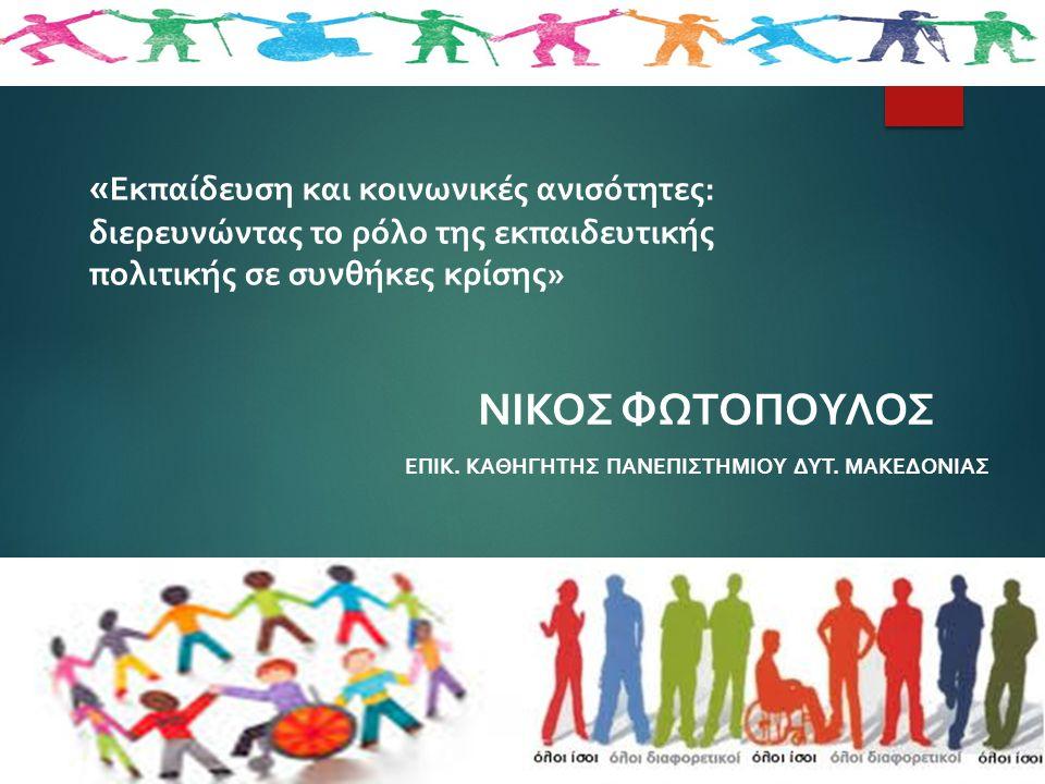 « Εκπαίδευση και κοινωνικές ανισότητες: διερευνώντας το ρόλο της εκπαιδευτικής πολιτικής σε συνθήκες κρίσης» ΝΙΚΟΣ ΦΩΤΟΠΟΥΛΟΣ ΕΠΙΚ. ΚΑΘΗΓΗΤΗΣ ΠΑΝΕΠΙΣΤ
