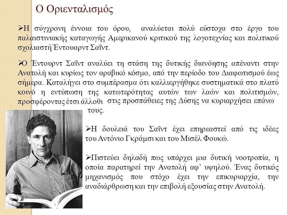 Ο Οριενταλισμός  Η σύγχρονη έννοια του όρου, αναλύεται πολύ εύστοχα στο έργο του παλαιστινιακής καταγωγής Αμερικανού κριτικού της λογοτεχνίας και πολιτικού σχολιαστή Έντουαρντ Σαΐντ.
