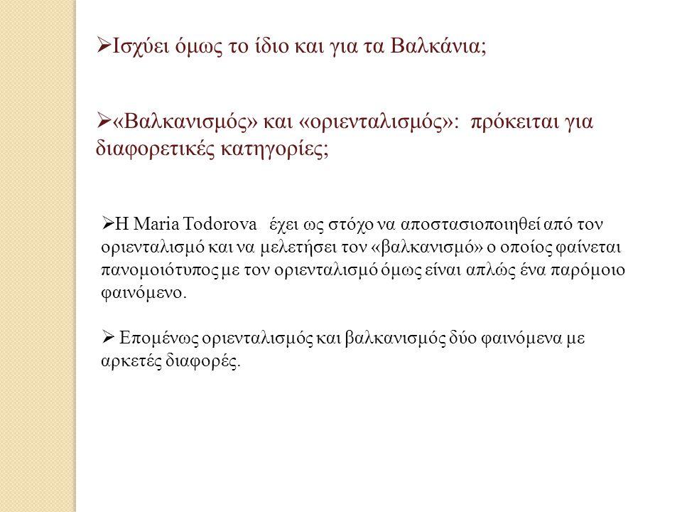  Ισχύει όμως το ίδιο και για τα Βαλκάνια;  «Βαλκανισμός» και «οριενταλισμός»: πρόκειται για διαφορετικές κατηγορίες;  Η Μaria Todorova έχει ως στόχο να αποστασιοποιηθεί από τον οριενταλισμό και να μελετήσει τον «βαλκανισμό» ο οποίος φαίνεται πανομοιότυπος με τον οριενταλισμό όμως είναι απλώς ένα παρόμοιο φαινόμενο.