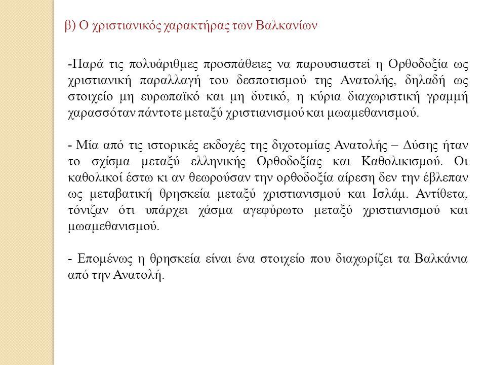 β) Ο χριστιανικός χαρακτήρας των Βαλκανίων -Παρά τις πολυάριθμες προσπάθειες να παρουσιαστεί η Ορθοδοξία ως χριστιανική παραλλαγή του δεσποτισμού της Ανατολής, δηλαδή ως στοιχείο μη ευρωπαϊκό και μη δυτικό, η κύρια διαχωριστική γραμμή χαρασσόταν πάντοτε μεταξύ χριστιανισμού και μωαμεθανισμού.
