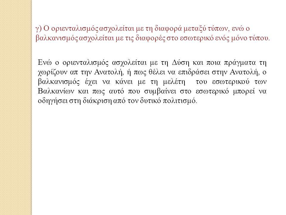γ) Ο οριενταλισμός ασχολείται με τη διαφορά μεταξύ τύπων, ενώ ο βαλκανισμός ασχολείται με τις διαφορές στο εσωτερικό ενός μόνο τύπου.