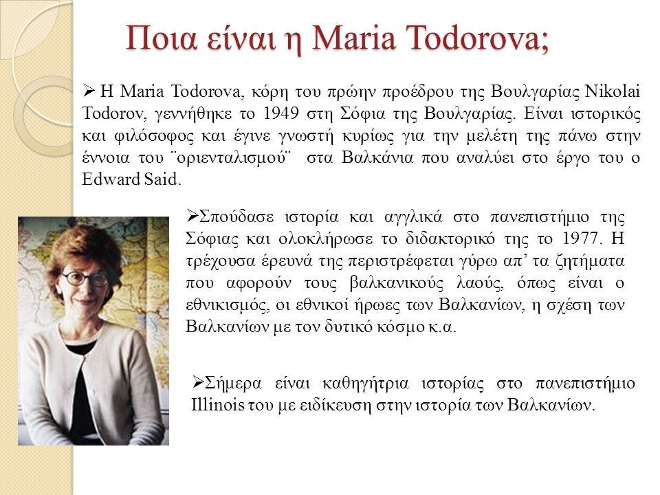 Ποια είναι η Maria Todorova;  Η Maria Todorova, κόρη του πρώην προέδρου της Βουλγαρίας Nikolai Todorov, γεννήθηκε το 1949 στη Σόφια της Βουλγαρίας.