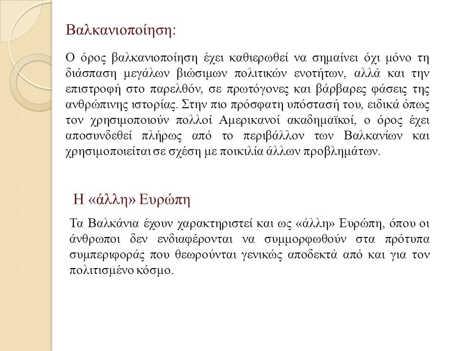 Βαλκανιοποίηση: Ο όρος βαλκανιοποίηση έχει καθιερωθεί να σημαίνει όχι μόνο τη διάσπαση μεγάλων βιώσιμων πολιτικών ενοτήτων, αλλά και την επιστροφή στο παρελθόν, σε πρωτόγονες και βάρβαρες φάσεις της ανθρώπινης ιστορίας.