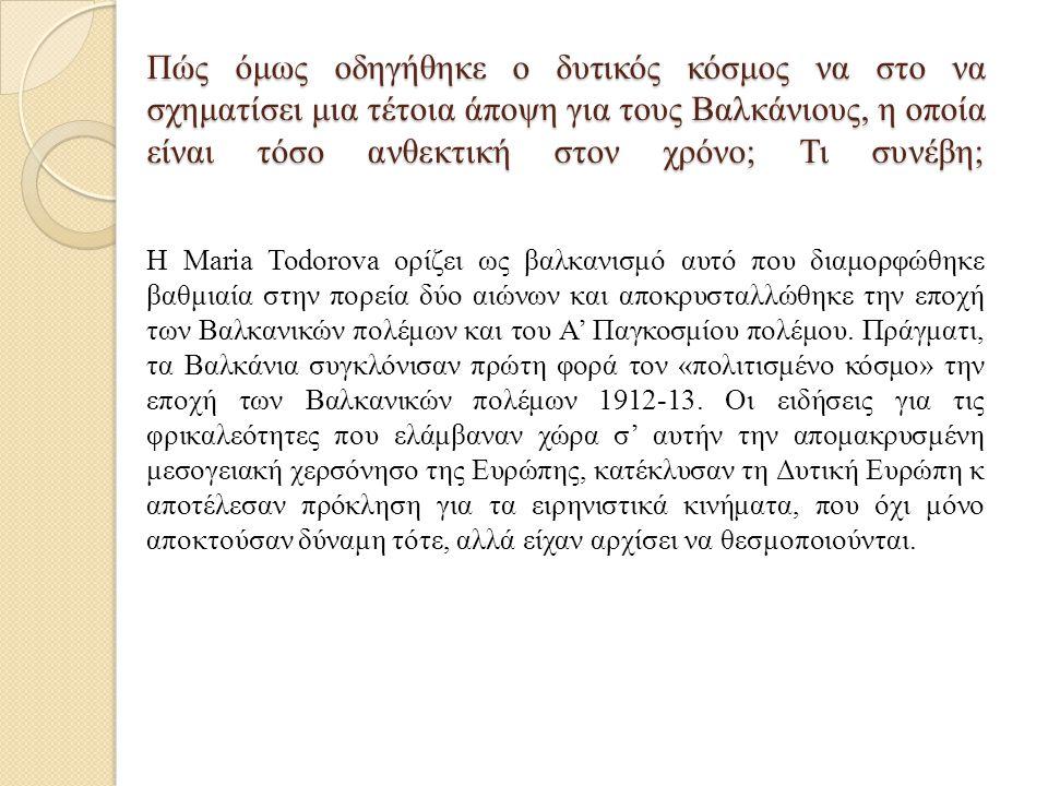Πώς όμως οδηγήθηκε ο δυτικός κόσμος να στο να σχηματίσει μια τέτοια άποψη για τους Βαλκάνιους, η οποία είναι τόσο ανθεκτική στον χρόνο; Τι συνέβη; Η Maria Todorova ορίζει ως βαλκανισμό αυτό που διαμορφώθηκε βαθμιαία στην πορεία δύο αιώνων και αποκρυσταλλώθηκε την εποχή των Βαλκανικών πολέμων και του Α' Παγκοσμίου πολέμου.