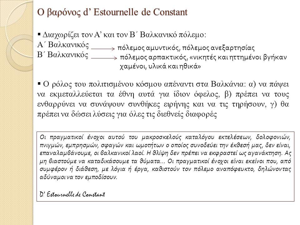 Ο βαρόνος d' Estournelle de Constant  Διαχωρίζει τον Α' και τον Β΄ Βαλκανικό πόλεμο: Α΄ Βαλκανικός Β΄ Βαλκανικός πόλεμος αμυντικός, πόλεμος ανεξαρτησίας πόλεμος αρπακτικός, «νικητές και ηττημένοι βγήκαν χαμένοι, υλικά και ηθικά»  Ο ρόλος του πολιτισμένου κόσμου απέναντι στα Βαλκάνια: α) να πάψει να εκμεταλλεύεται τα έθνη αυτά για ίδιον όφελος, β) πρέπει να τους ενθαρρύνει να συνάψουν συνθήκες ειρήνης και να τις τηρήσουν, γ) θα πρέπει να δώσει λύσεις για όλες τις διεθνείς διαφορές Οι πραγματικοί ένοχοι αυτού του μακροσκελούς καταλόγου εκτελέσεων, δολοφονιών, πνιγμών, εμπρησμών, σφαγών και ωμοτήτων ο οποίος συνοδεύει την έκθεσή μας, δεν είναι, επαναλαμβάνουμε, οι βαλκανικοί λαοί.