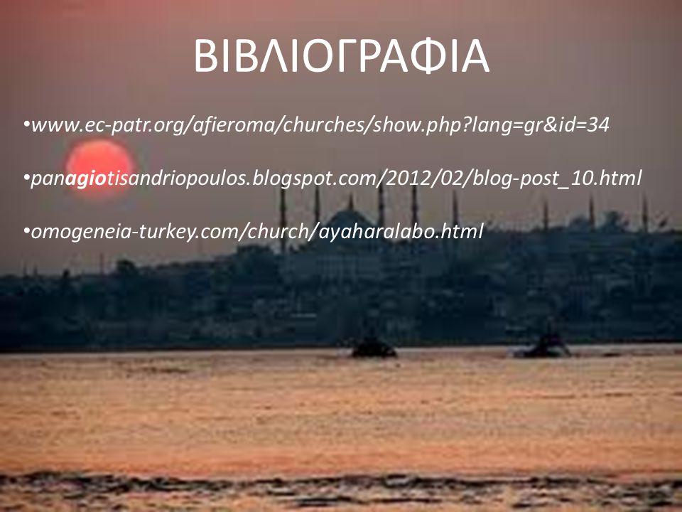 ΒΙΒΛΙΟΓΡΑΦΙΑ www.ec-patr.org/afieroma/churches/show.php?lang=gr&id=34 panagiotisandriopoulos.blogspot.com/2012/02/blog-post_10.html omogeneia-turkey.com/church/ayaharalabo.html