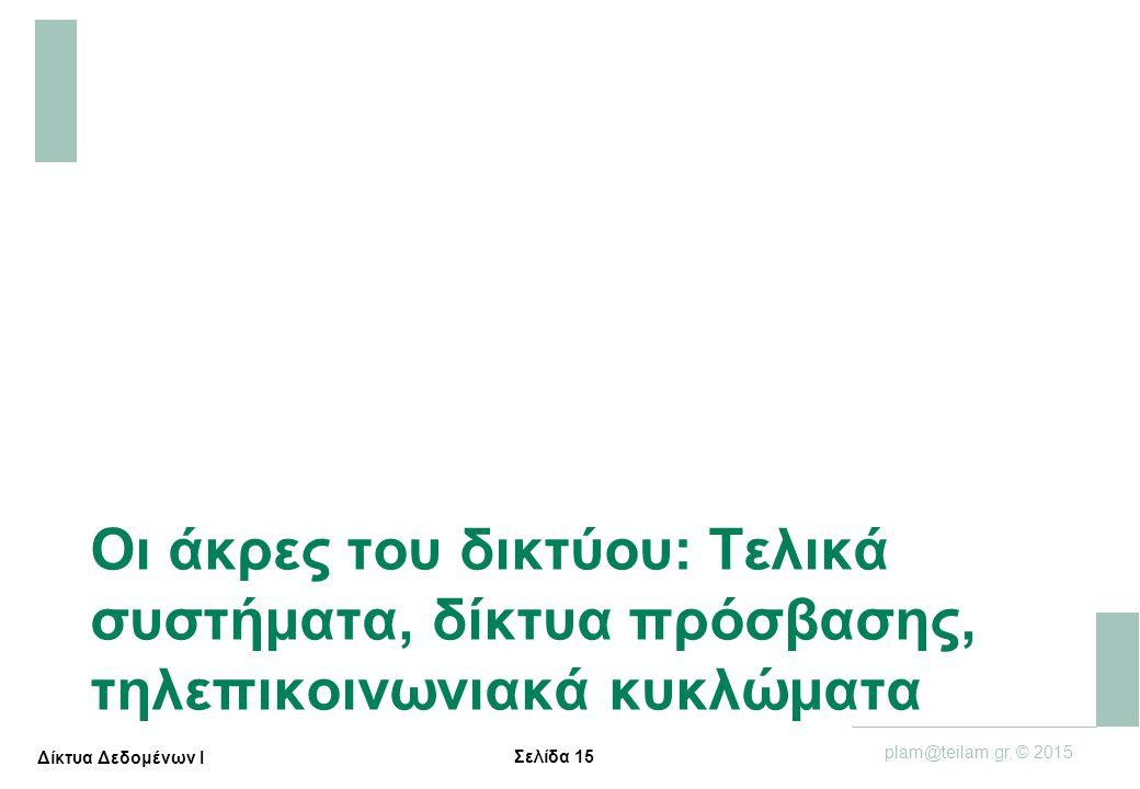 Σελίδα 15 plam@teilam.gr, © 2015 Δίκτυα Δεδομένων Ι Οι άκρες του δικτύου: Τελικά συστήματα, δίκτυα πρόσβασης, τηλεπικοινωνιακά κυκλώματα