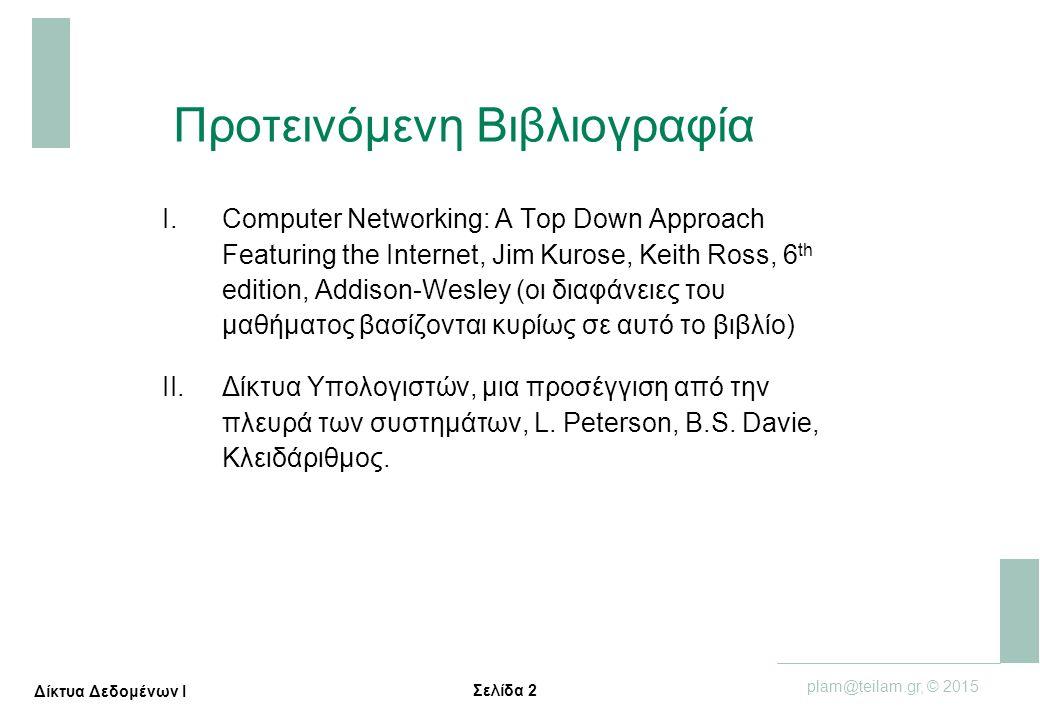 Σελίδα 2 plam@teilam.gr, © 2015 Δίκτυα Δεδομένων Ι Προτεινόμενη Βιβλιογραφία I.Computer Networking: A Top Down Approach Featuring the Internet, Jim Ku