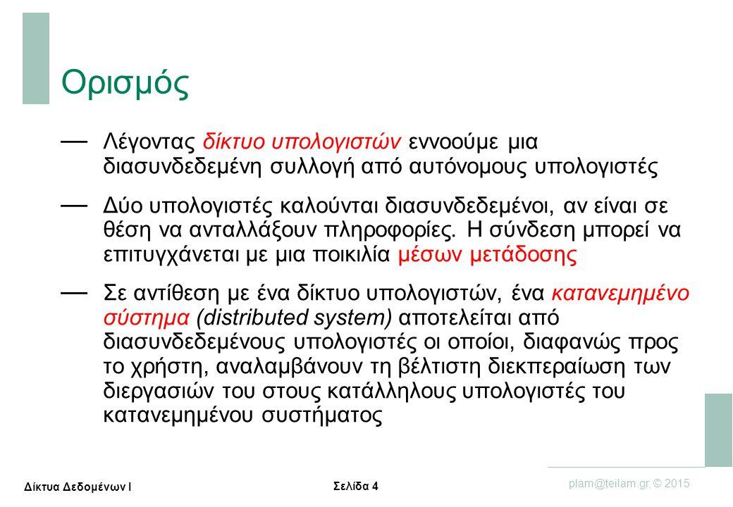 Σελίδα 45 plam@teilam.gr, © 2015 Δίκτυα Δεδομένων Ι Μεταγωγή Κυκλώματος εναντίον Μεταγωγής Πακέτου — Μεταγωγή Πακέτου: Ιδανική για κίνηση με εξάρσεις  διαμοιρασμός πόρων  απλούστερο, χωρίς εγκατάσταση κλήσης — Μπορεί να δημιουργηθεί συμφόρηση (congestion): καθυστέρηση και απώλεια πακέτων  απαιτούνται πρωτόκολλα για αξιόπιστη μεταφορά δεδομένων, έλεγχο συμφόρησης — Ερώτηση: Γίνεται το Internet να παρέχει στις εφαρμογές υπηρεσίες αντίστοιχες της μεταγωγής κυκλώματος;  χρειάζονται εγγυήσεις εύρους ζώνης για εφαρμογές ήχου και video, στην πράξη παραμένει ένα άλυτο πρόβλημα