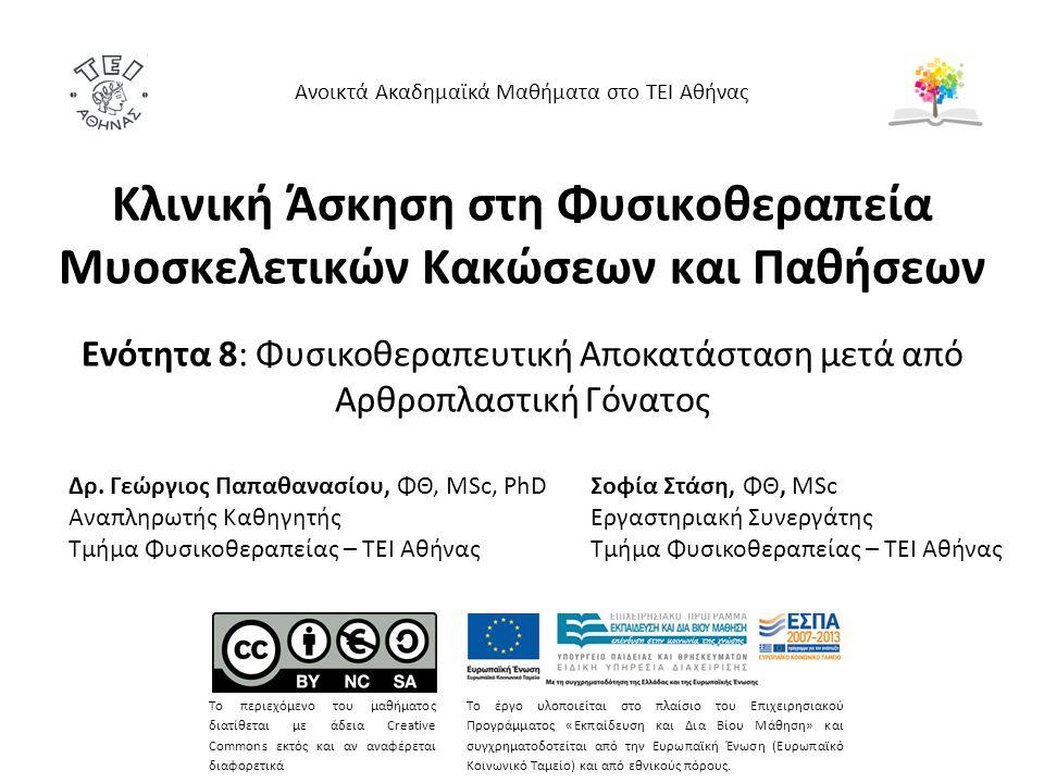 Κλινική Άσκηση στη Φυσικοθεραπεία Μυοσκελετικών Κακώσεων και Παθήσεων Ενότητα 8: Φυσικοθεραπευτική Αποκατάσταση μετά από Αρθροπλαστική Γόνατος Ανοικτά Ακαδημαϊκά Μαθήματα στο ΤΕΙ Αθήνας Το περιεχόμενο του μαθήματος διατίθεται με άδεια Creative Commons εκτός και αν αναφέρεται διαφορετικά Το έργο υλοποιείται στο πλαίσιο του Επιχειρησιακού Προγράμματος «Εκπαίδευση και Δια Βίου Μάθηση» και συγχρηματοδοτείται από την Ευρωπαϊκή Ένωση (Ευρωπαϊκό Κοινωνικό Ταμείο) και από εθνικούς πόρους.