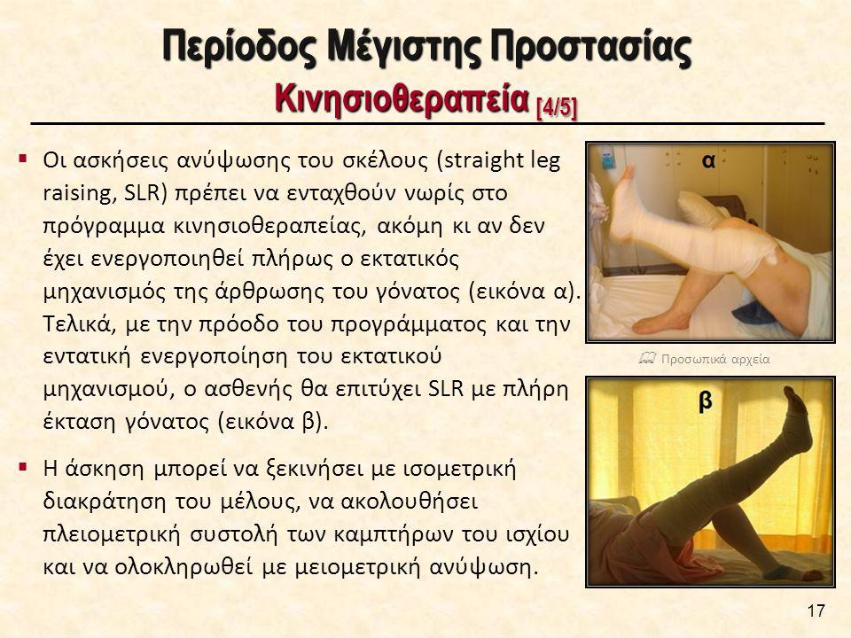 Περίοδος Μέγιστης Προστασίας Κινησιοθεραπεία [4/5]  Οι ασκήσεις ανύψωσης του σκέλους (straight leg raising, SLR) πρέπει να ενταχθούν νωρίς στο πρόγραμμα κινησιοθεραπείας, ακόμη κι αν δεν έχει ενεργοποιηθεί πλήρως ο εκτατικός μηχανισμός της άρθρωσης του γόνατος (εικόνα α).