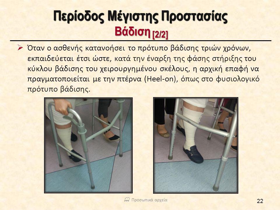Περίοδος Μέγιστης Προστασίας Βάδιση [2/2]  Όταν ο ασθενής κατανοήσει το πρότυπο βάδισης τριών χρόνων, εκπαιδεύεται έτσι ώστε, κατά την έναρξη της φάσης στήριξης του κύκλου βάδισης του χειρουργημένου σκέλους, η αρχική επαφή να πραγματοποιείται με την πτέρνα (Heel-on), όπως στο φυσιολογικό πρότυπο βάδισης.
