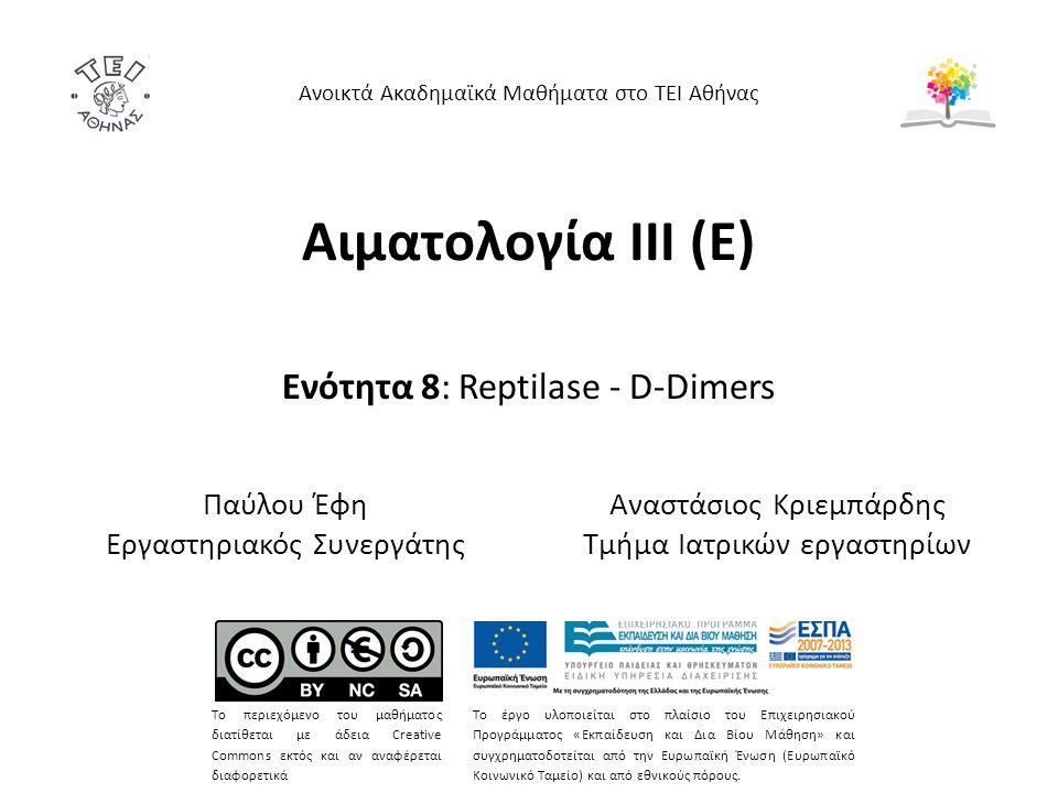 Αιματολογία ΙΙΙ (Ε) Ενότητα 8: Reptilase - D-Dimers Ανοικτά Ακαδημαϊκά Μαθήματα στο ΤΕΙ Αθήνας Το περιεχόμενο του μαθήματος διατίθεται με άδεια Creative Commons εκτός και αν αναφέρεται διαφορετικά Το έργο υλοποιείται στο πλαίσιο του Επιχειρησιακού Προγράμματος «Εκπαίδευση και Δια Βίου Μάθηση» και συγχρηματοδοτείται από την Ευρωπαϊκή Ένωση (Ευρωπαϊκό Κοινωνικό Ταμείο) και από εθνικούς πόρους.